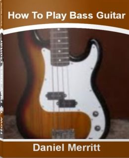 How To Play Bass Guitar: A Step-By-Step Guide To Bass Guitar Lessons, Bass Guitar Scales, Bass Guitar Notes