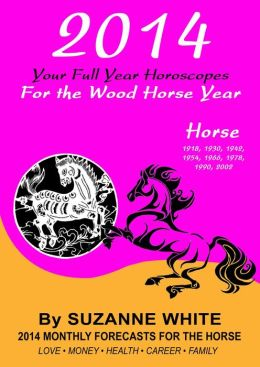 2014 HORSE Your Full Year Horoscopes For The Wood Horse Year (SUZANNE WHITE'S 2014 HORSE YEAR BITTY BOOKS, #7)