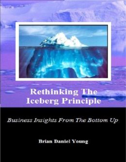 Rethinking The Iceberg Principle (Business Insights From The Bottom Up)