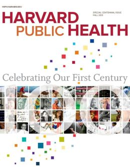 Harvard Public Health, SPECIAL CENTENNIAL ISSUE, Fall 2013