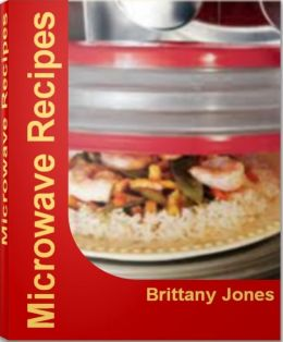 Microwave Recipes: Over 30 Delicious and Best-Selling Convection Microwave Recipes, Easy Microwave Recipes, Microwave Dessert Recipes, Microwave Cake Recipes