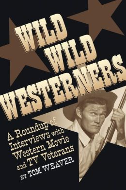 WILD WILD WESTERNERS: A ROUNDUP OF INTERVIEWS WITH WESTERN MOVIE AND TV VETERANS
