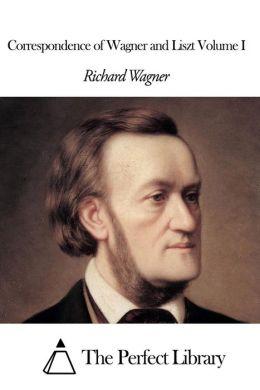 Correspondence of Wagner and Liszt Volume I