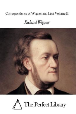 Correspondence of Wagner and Liszt Volume II