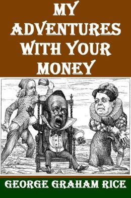 My Adventures with Your Money by George Graham Rice