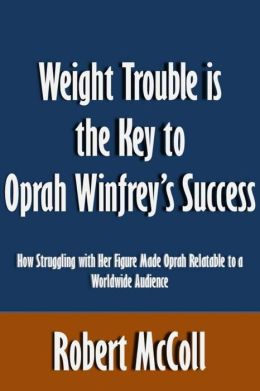 Weight Trouble is the Key to Oprah Winfrey's Success: How Struggling with Her Figure Made Oprah Relatable to a Worldwide Audience [Article]