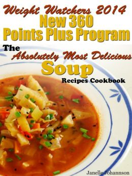 Weight Watchers 2014 New 360 Points Plus Program The Absolutely Most Delicious Soup Recipes Cookbook