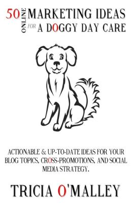 50 Online Marketing Ideas for a Doggy Daycare: Actionable and Up-To-Date Ideas for Your Blog Topics, Cross-Promotions and Social Media Strategy.