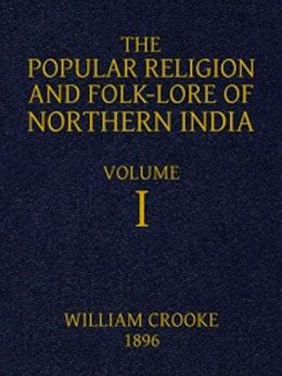 The Popular Religion and Folk-Lore of Northern India, Vol. I (of 2) (Illustrated)