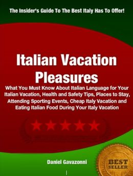 Italian Vacation Pleasures-Wonderful Italian Vacation Ideas Including What You Must Know About Italian Language for Your Italian Vacation, Health and Safety Tips, Places to Stay, Attending Sporting Events, Cheap Italy Vacation and Eating Italian Food Duri