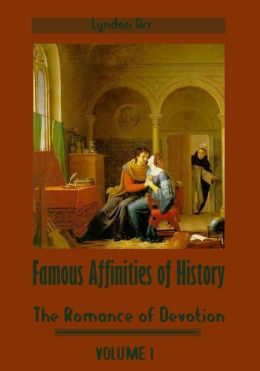 Famous Affinities of History : The Romance of Devotion, Volume I (Illustrated)