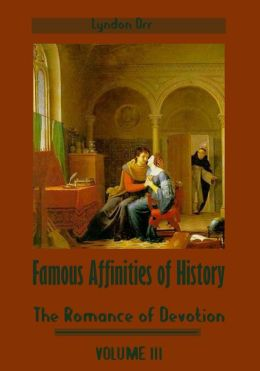 Famous Affinities of History : The Romance of Devotion, Volume III (Illustrated)