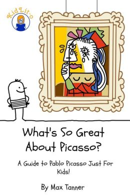 What's So Great About Picasso? A Guide to Pablo Picasso Just For Kids!