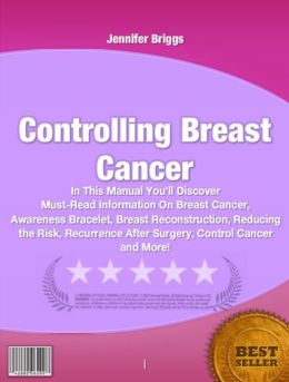 Controlling Breast Cancer-In This Manual You'll Discover Must-Read Information On Breast Cancer, Awareness Bracelet, Breast Reconstruction, Reducing the Risk, Recurrence After Surgery, Control Cancer and More!