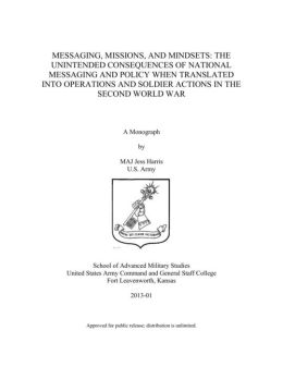 MESSAGING, MISSIONS, AND MINDSETS: THE UNINTENDED CONSEQUENCES OF NATIONAL MESSAGING AND POLICY WHEN TRANSLATED INTO OPERATIONS AND SOLDIER ACTIONS IN THE SECOND WORLD WAR