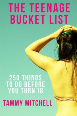The Teenage Bucket List: 250 Things To Do Before You Turn 18