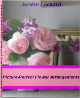 Picture-Perfect Flower Arrangements: A World-Class Guide On Silk flower Arragements, Wedding Flower Arrangements