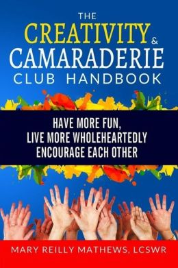 Creativity Camaraderie Club Handbook: Have More Fun, Live More Wholeheartedly, Encourage Each Other