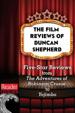 The Movie Reviews of Duncan Shepherd: Five-Star Reviews, from The Adventures of Robinson Crusoe to Yojimbo