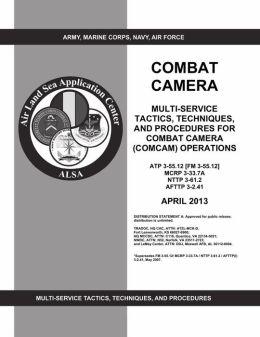 COMBAT CAMERA: MULTI-SERVICE TACTICS, TECHNIQUES, AND PROCEDURES FOR COMBAT CAMERA (COMCAM) OPERATIONS