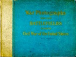 Original Photographs Taken on the Battlefields during the Civil War of the United States (Illustrated)