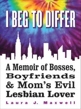 I Beg To Differ: A Memoir of Bosses, Boyfriends & Mom's Evil Lesbian Lover Laura J. Maxwell
