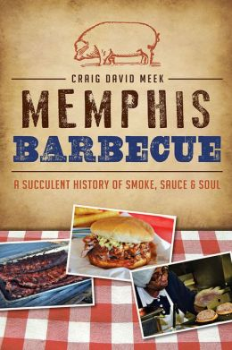 Memphis Barbecue: A Succulent History of Smoke, Sauce & Soul