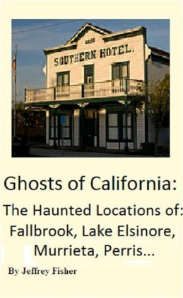 Ghosts of California: The Haunted Locations of Fallbrook, Lake Elsinore, Murrieta, Perris and Temecula