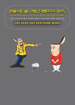 Humour, Wit And Funneeeeee Ideas - a kind of humour for those with some grey matter (with caricatures drawn by the author's funneeeeee, shaky right hand)