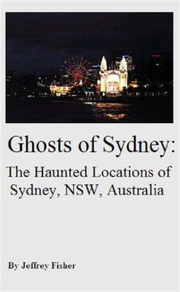 Ghosts of Sydney: The Haunted Locations of Sydney, New South Wales, Australia