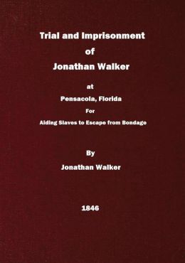 Trial and Imprisonment of Jonathan Walker, at Pensacola, Florida, for Aiding Slaves to Escape from Bondage, with an Appendix, Containing a Sketch of His Life
