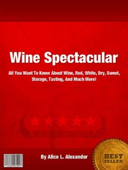 Wine Spectacular: All You Want To Know About Wine Red, White, Dry, Sweet, Storage, Tasting, And Much More!