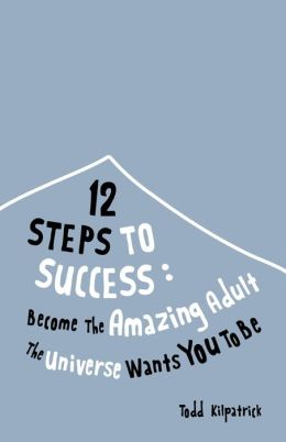 12 Steps To Success: Become The Amazing Adult The Universe Wants You To Be