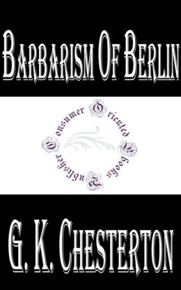 Barbarism of Berlin by G. K. Chesterton