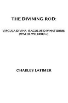 The Divining Rod: Virgula Divina-Baculus Divinatorius (Water-Witching)