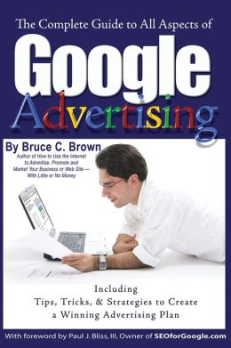 The Complete Guide to Google Advertising: Including Tips, Tricks, & Strategies to Create a Winning Advertising Plan
