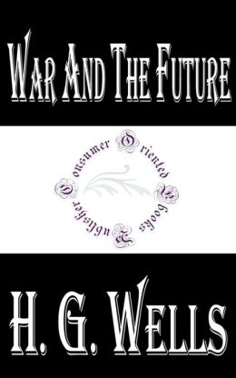 War and the Future: Italy, France and Britain at War by H. G. Wells