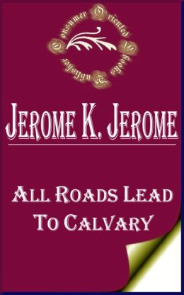 All Roads Lead to Calvary by Jerome K. Jerome
