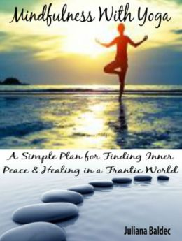 Mindfulness With Yoga: A Simple Plan For Finding Inner Peace & Healing In A Frantic World - 5 In 1 Box Set