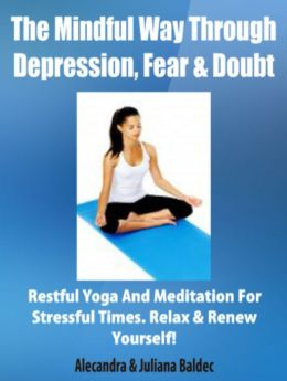 The Mindful Way Through Depression, Fear & Doubt: Restful Yoga And Meditation For Stressful Times, Relax & Renew Yourself! - 3 In 1 Box Set