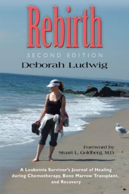 REBIRTH: A Leukemia Survivor's Journal of Healing during Chemotherapy, Bone Marrow Transplant, and Recovery