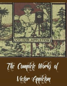 The Complete Works of Victor Appleton (33 Complete Works of Victor Appleton Including The Moving Picture Boys Collection, Collection of 28 Tom Swift Books, Takes Us to the Garden, And More)