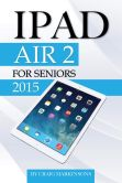 Book Cover Image. Title: IPad Air 2:  For Seniors 2015, Author: Craig Markinsons