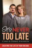 Book Cover Image. Title: It's Never Too Late:  Creating the Life of Your Dreams, Author: Chris Atkinson