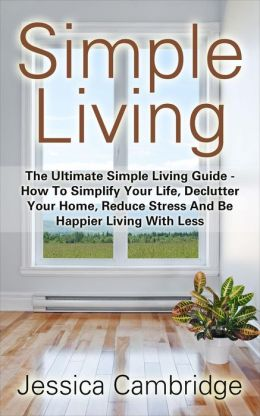 Simple living the ultimate simple living guide how to for Simple guide to a minimalist life