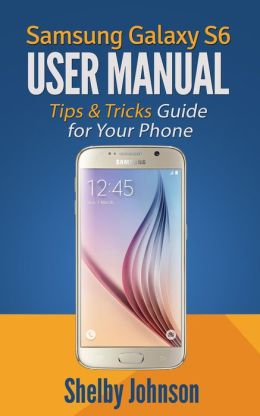 Samsung Galaxy S6 User Manual: Tips & Tricks Guide for ...