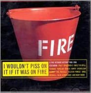 I Wouldn't Piss On It If It Was On Fire [Fire/2 Disc]