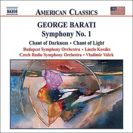 George Barati: Symphony No. 1; Chant of Darkness; Chant of Light