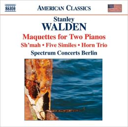 Stanley Walden: Maquettes for Two Pianos; Sh'mah; Five Similes; Horn Trio
