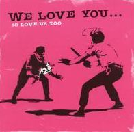 We Love You...So Love Us Too